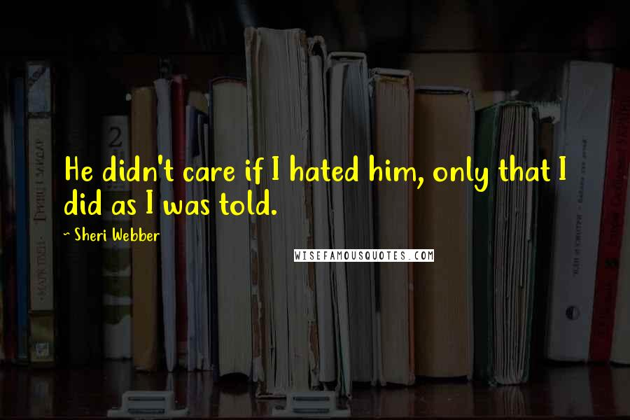Sheri Webber quotes: He didn't care if I hated him, only that I did as I was told.
