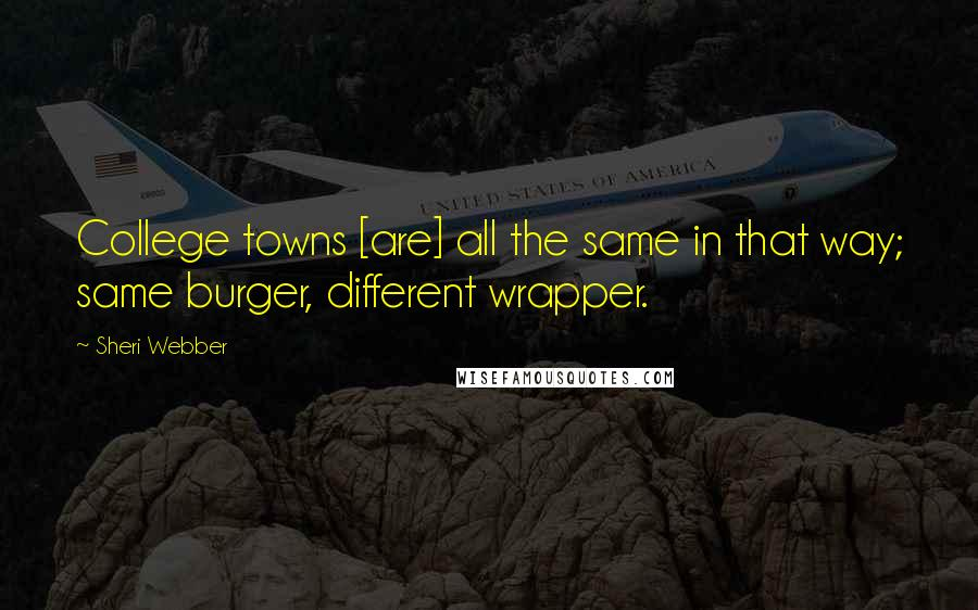 Sheri Webber quotes: College towns [are] all the same in that way; same burger, different wrapper.