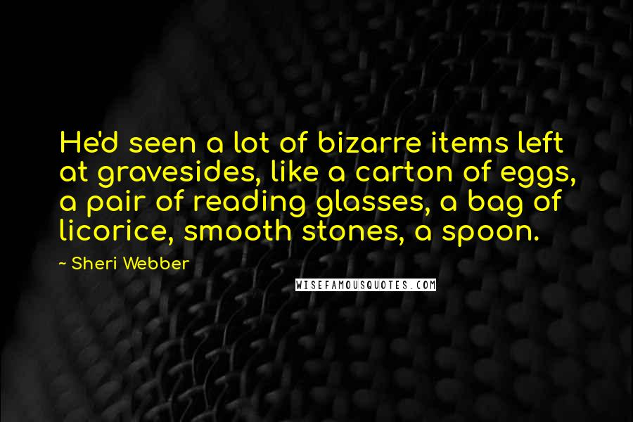 Sheri Webber quotes: He'd seen a lot of bizarre items left at gravesides, like a carton of eggs, a pair of reading glasses, a bag of licorice, smooth stones, a spoon.