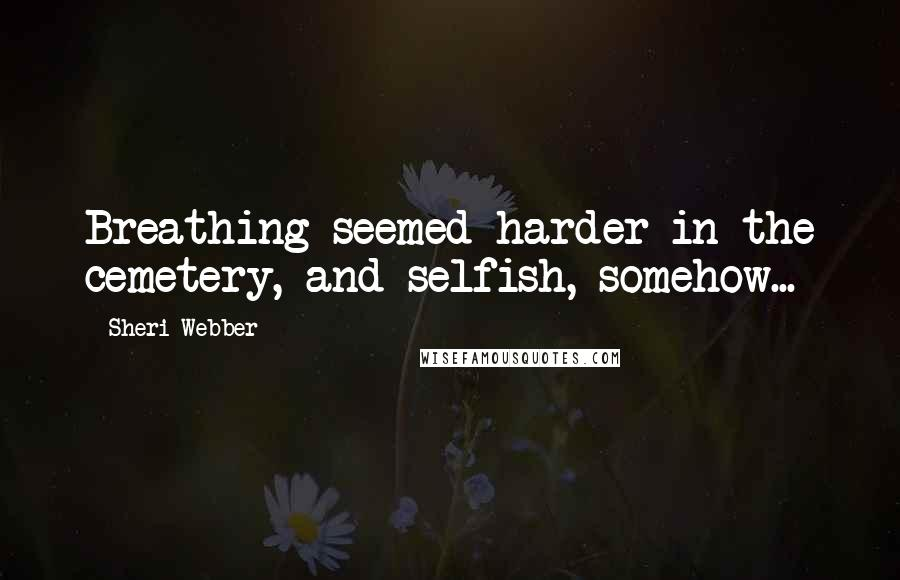 Sheri Webber quotes: Breathing seemed harder in the cemetery, and selfish, somehow...