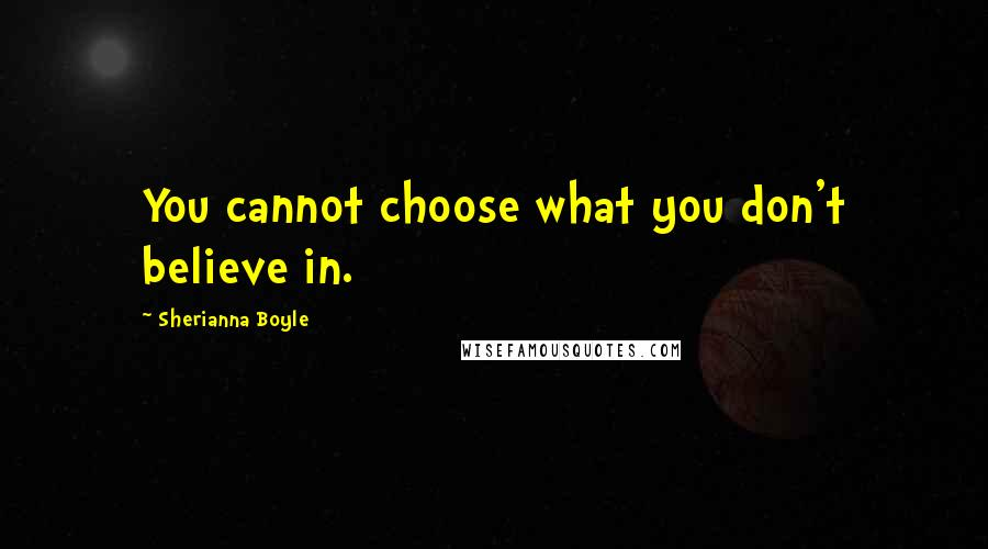 Sherianna Boyle quotes: You cannot choose what you don't believe in.