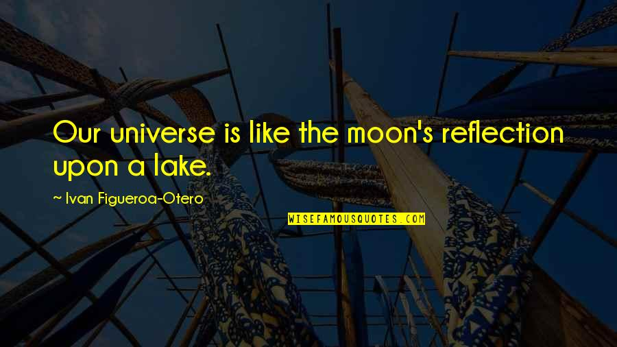 Sheriff Rosco Quotes By Ivan Figueroa-Otero: Our universe is like the moon's reflection upon