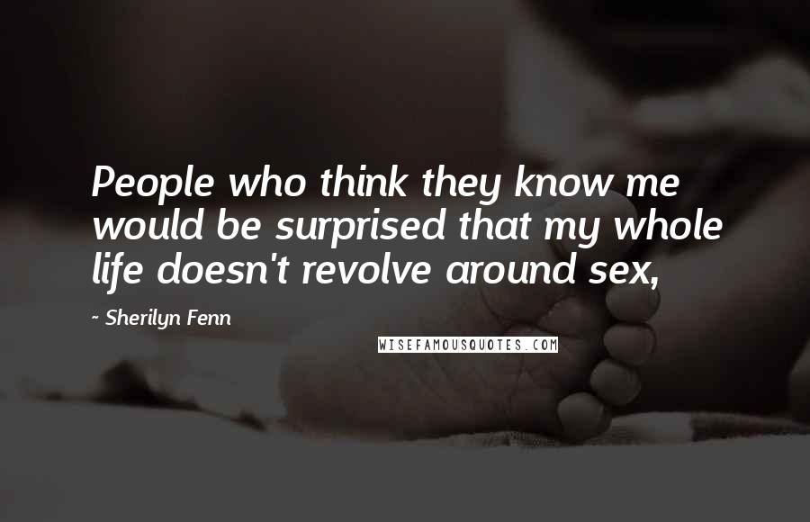 Sherilyn Fenn quotes: People who think they know me would be surprised that my whole life doesn't revolve around sex,