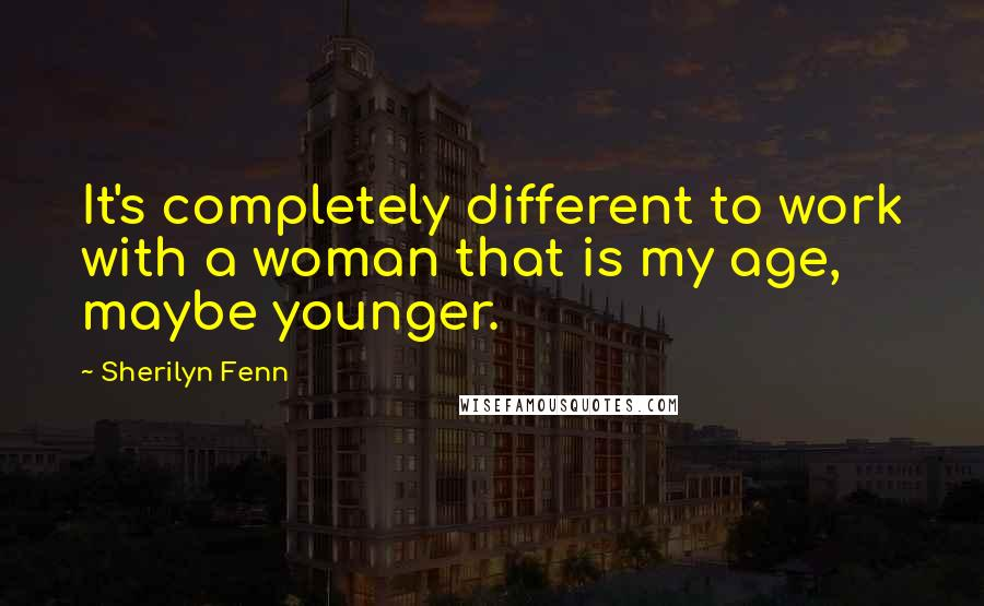 Sherilyn Fenn quotes: It's completely different to work with a woman that is my age, maybe younger.