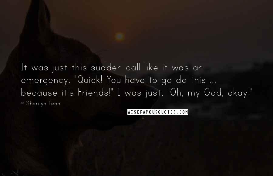 """Sherilyn Fenn quotes: It was just this sudden call like it was an emergency. """"Quick! You have to go do this ... because it's Friends!"""" I was just, """"Oh, my God, okay!"""""""