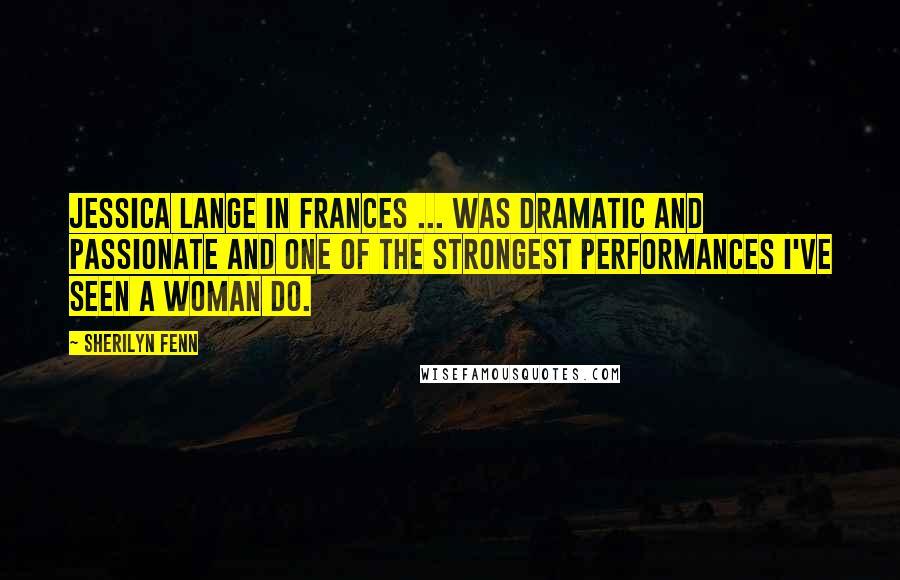 Sherilyn Fenn quotes: Jessica Lange in Frances ... was dramatic and passionate and one of the strongest performances I've seen a woman do.