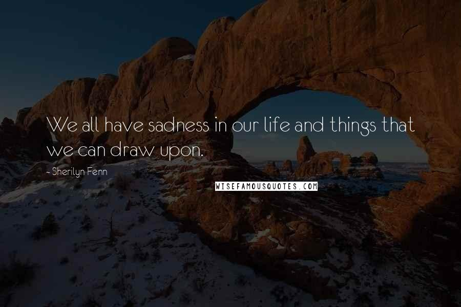 Sherilyn Fenn quotes: We all have sadness in our life and things that we can draw upon.