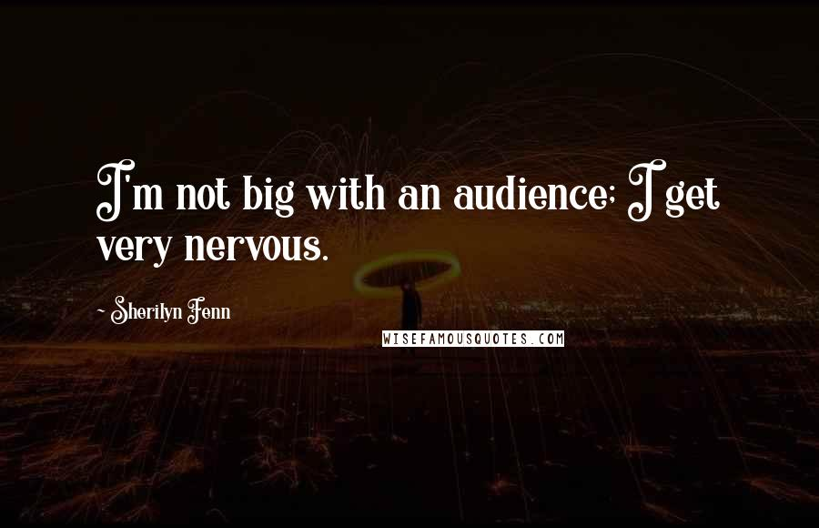 Sherilyn Fenn quotes: I'm not big with an audience; I get very nervous.