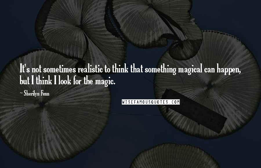 Sherilyn Fenn quotes: It's not sometimes realistic to think that something magical can happen, but I think I look for the magic.