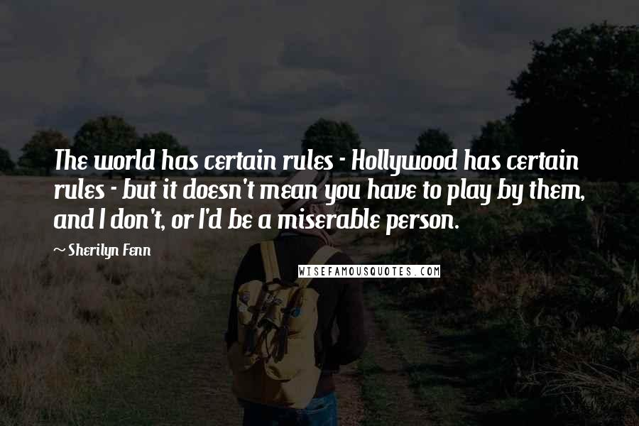 Sherilyn Fenn quotes: The world has certain rules - Hollywood has certain rules - but it doesn't mean you have to play by them, and I don't, or I'd be a miserable person.