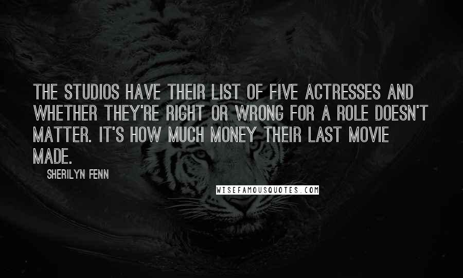 Sherilyn Fenn quotes: The studios have their list of five actresses and whether they're right or wrong for a role doesn't matter. It's how much money their last movie made.