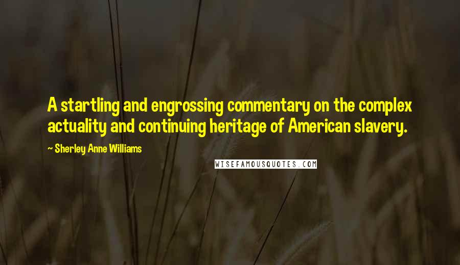 Sherley Anne Williams quotes: A startling and engrossing commentary on the complex actuality and continuing heritage of American slavery.