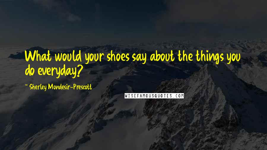 Sherley Mondesir-Prescott quotes: What would your shoes say about the things you do everyday?