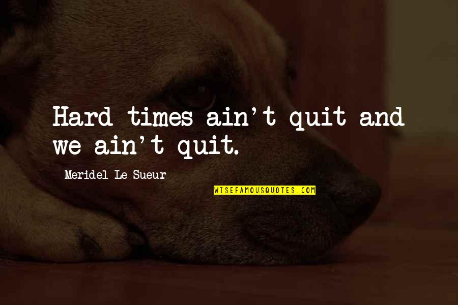 Sherlock S03e02 Quotes By Meridel Le Sueur: Hard times ain't quit and we ain't quit.