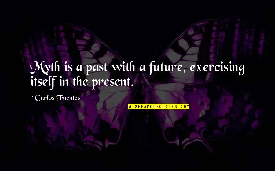 Sherlock Series Memorable Quotes By Carlos Fuentes: Myth is a past with a future, exercising