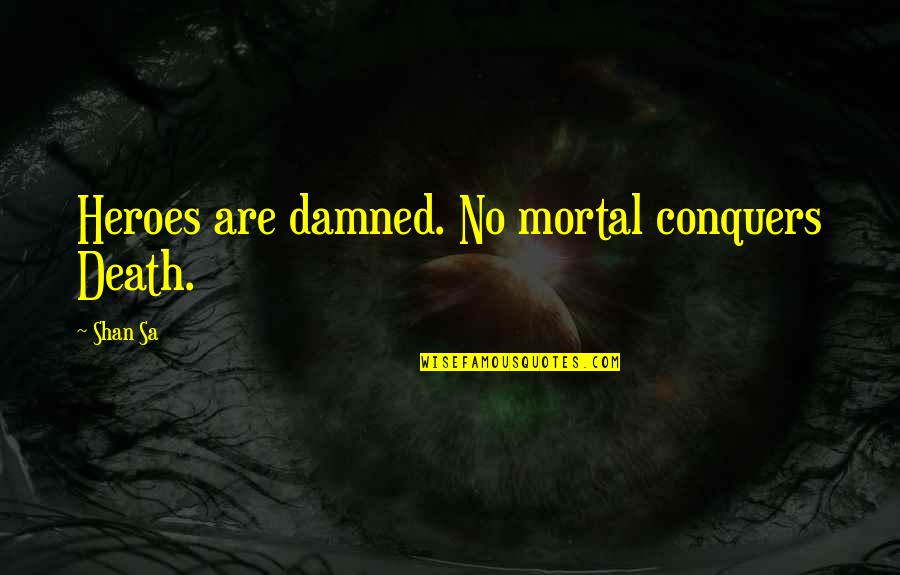 Sherm Quotes By Shan Sa: Heroes are damned. No mortal conquers Death.