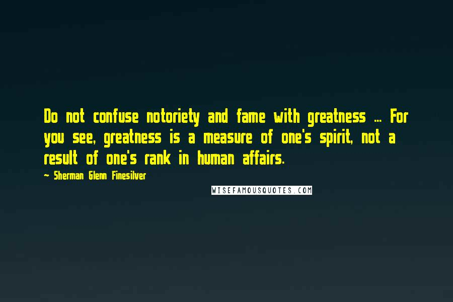 Sherman Glenn Finesilver quotes: Do not confuse notoriety and fame with greatness ... For you see, greatness is a measure of one's spirit, not a result of one's rank in human affairs.