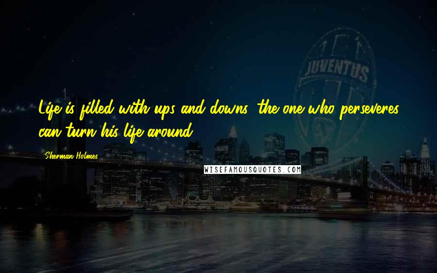 Sherman Holmes quotes: Life is filled with ups and downs, the one who perseveres can turn his life around.