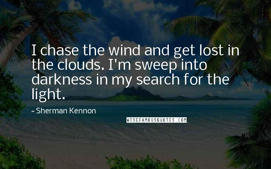 Sherman Kennon quotes: I chase the wind and get lost in the clouds. I'm sweep into darkness in my search for the light.