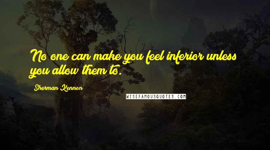 Sherman Kennon quotes: No one can make you feel inferior unless you allow them to.