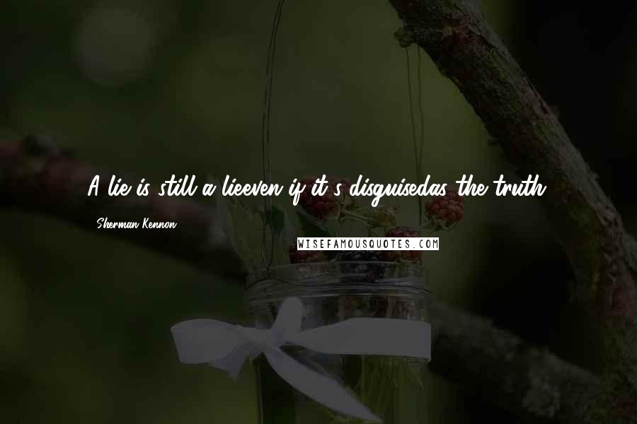 Sherman Kennon quotes: A lie is still a lieeven if it's disguisedas the truth.