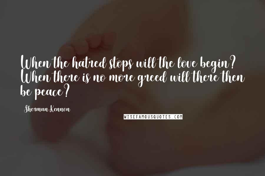 Sherman Kennon quotes: When the hatred stops will the love begin? When there is no more greed will there then be peace?