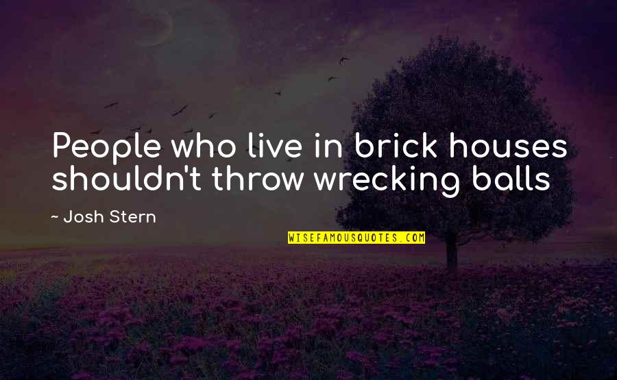 Sherman South Carolina Quotes By Josh Stern: People who live in brick houses shouldn't throw