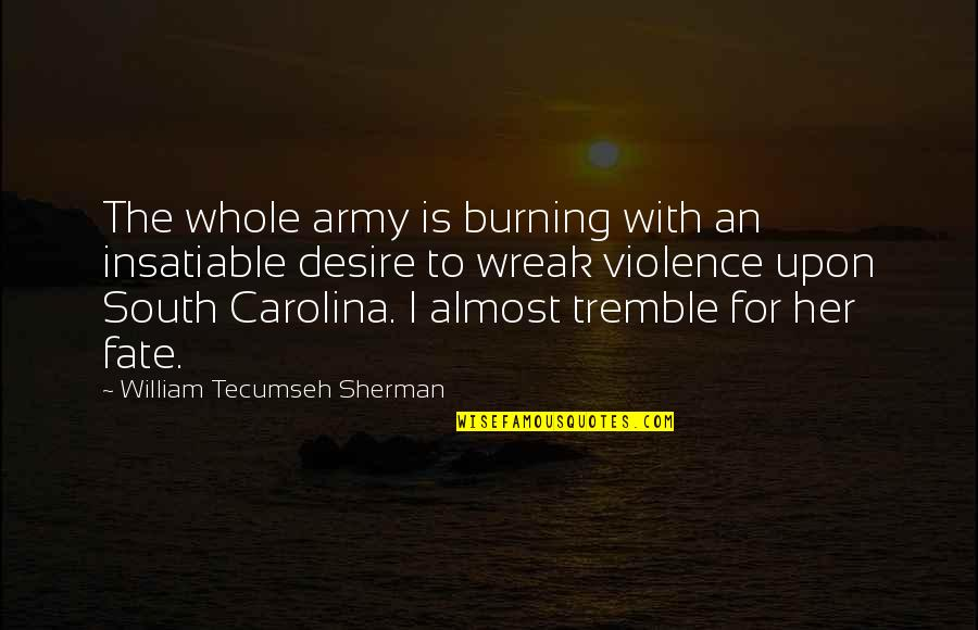 Sherman South Carolina Quotes By William Tecumseh Sherman: The whole army is burning with an insatiable