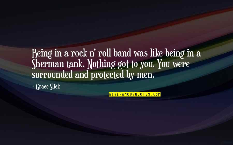 Sherman Tank Quotes By Grace Slick: Being in a rock n' roll band was