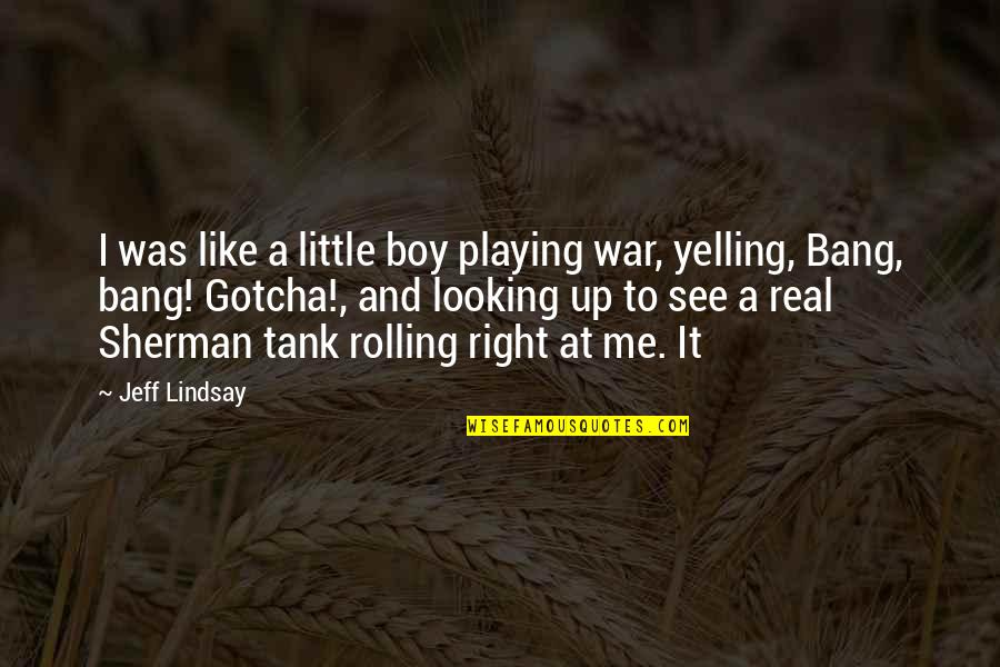 Sherman Tank Quotes By Jeff Lindsay: I was like a little boy playing war,