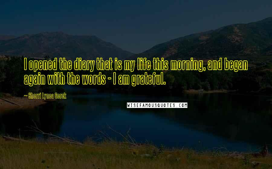 Sherri Lynea Gerek quotes: I opened the diary that is my life this morning, and began again with the words - I am grateful.