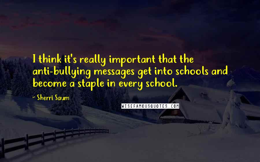 Sherri Saum quotes: I think it's really important that the anti-bullying messages get into schools and become a staple in every school.