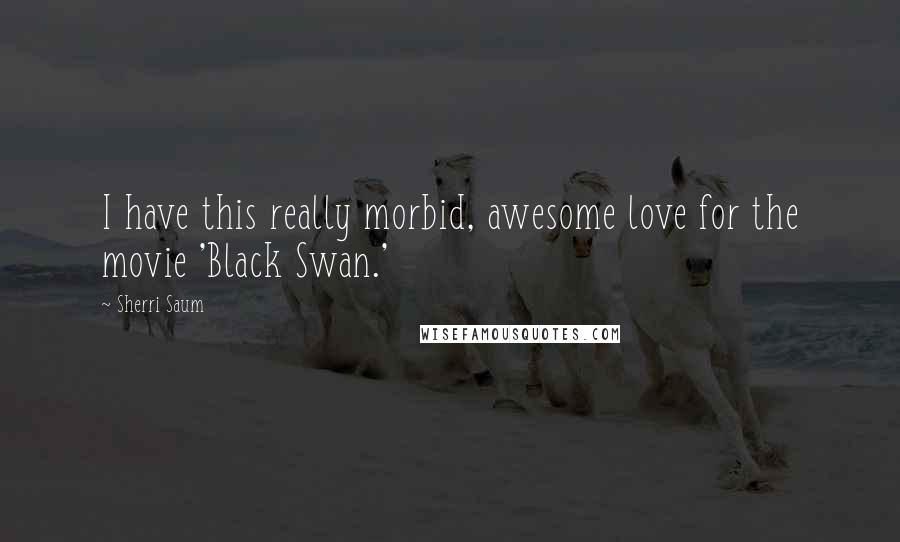 Sherri Saum quotes: I have this really morbid, awesome love for the movie 'Black Swan.'