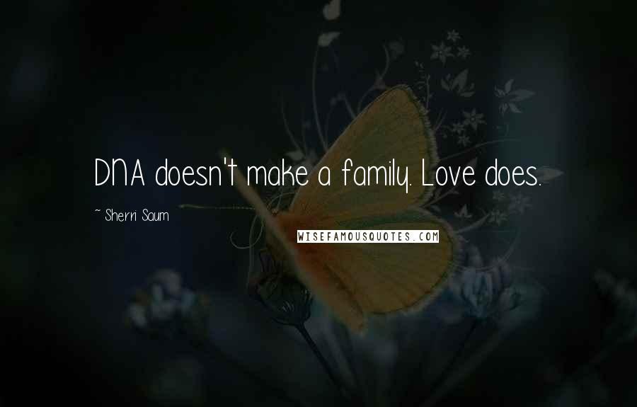 Sherri Saum quotes: DNA doesn't make a family. Love does.