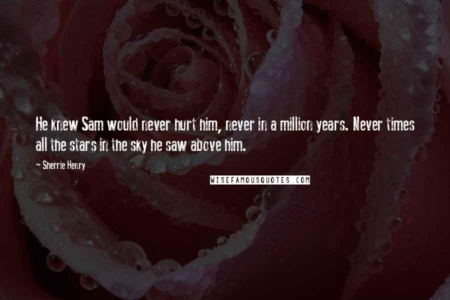 Sherrie Henry quotes: He knew Sam would never hurt him, never in a million years. Never times all the stars in the sky he saw above him.