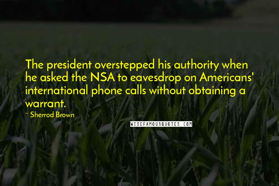 Sherrod Brown quotes: The president overstepped his authority when he asked the NSA to eavesdrop on Americans' international phone calls without obtaining a warrant.