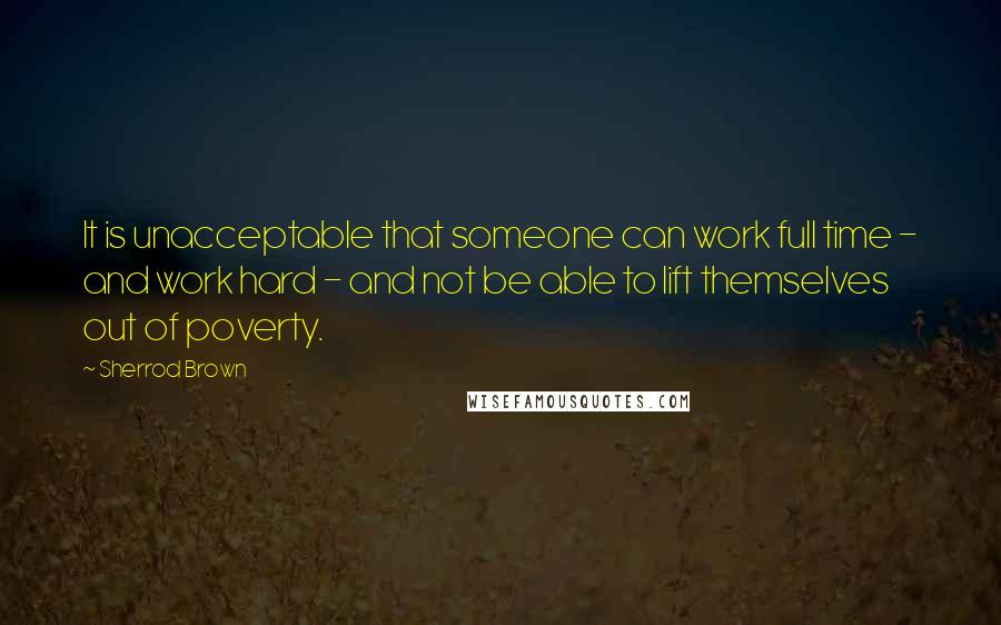Sherrod Brown quotes: It is unacceptable that someone can work full time - and work hard - and not be able to lift themselves out of poverty.