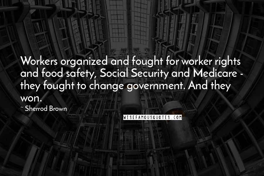 Sherrod Brown quotes: Workers organized and fought for worker rights and food safety, Social Security and Medicare - they fought to change government. And they won.