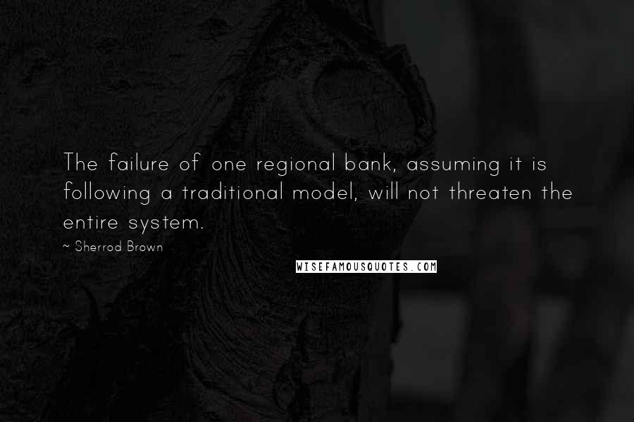 Sherrod Brown quotes: The failure of one regional bank, assuming it is following a traditional model, will not threaten the entire system.