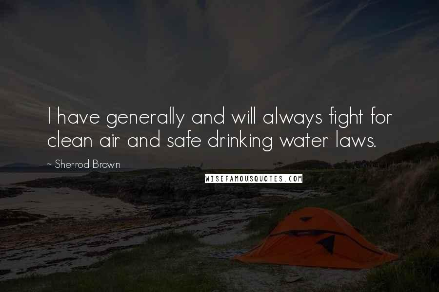 Sherrod Brown quotes: I have generally and will always fight for clean air and safe drinking water laws.