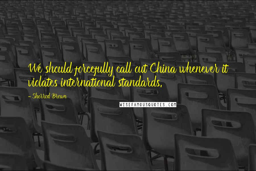 Sherrod Brown quotes: We should forcefully call out China whenever it violates international standards.