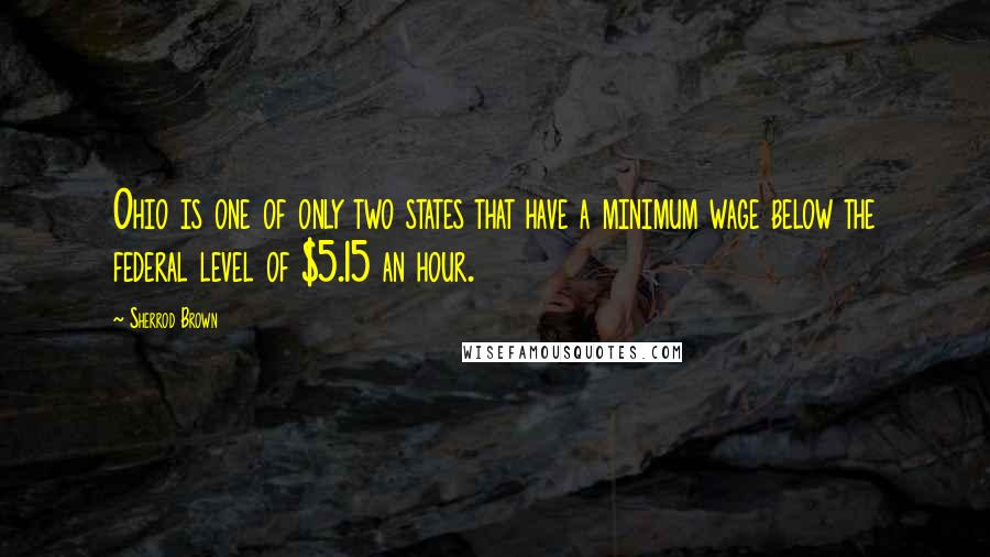 Sherrod Brown quotes: Ohio is one of only two states that have a minimum wage below the federal level of $5.15 an hour.