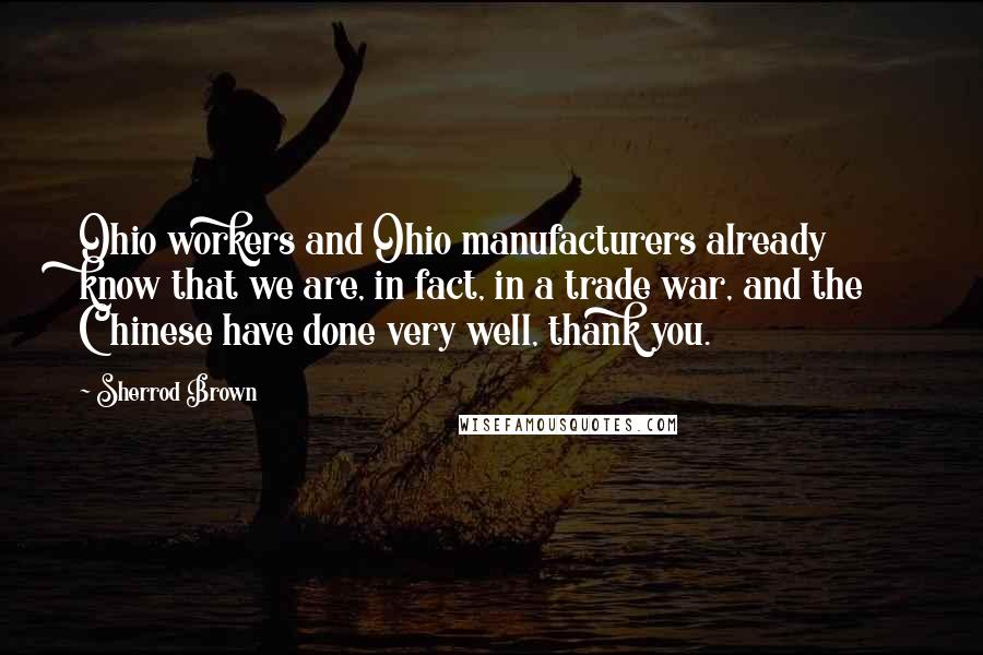 Sherrod Brown quotes: Ohio workers and Ohio manufacturers already know that we are, in fact, in a trade war, and the Chinese have done very well, thank you.