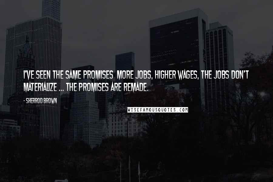 Sherrod Brown quotes: I've seen the same promises more jobs, higher wages, the jobs don't materialize ... the promises are remade.