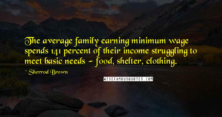 Sherrod Brown quotes: The average family earning minimum wage spends 141 percent of their income struggling to meet basic needs - food, shelter, clothing.