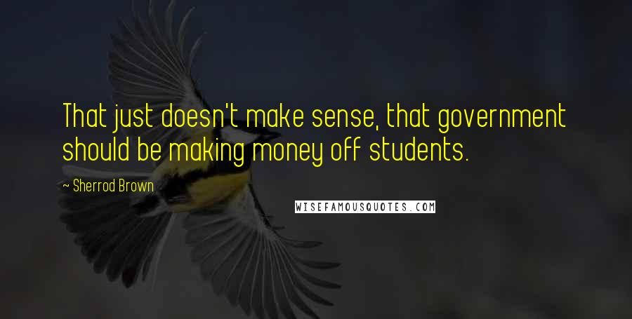 Sherrod Brown quotes: That just doesn't make sense, that government should be making money off students.