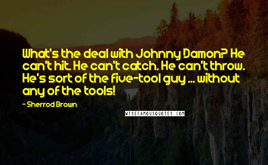 Sherrod Brown quotes: What's the deal with Johnny Damon? He can't hit. He can't catch. He can't throw. He's sort of the five-tool guy ... without any of the tools!