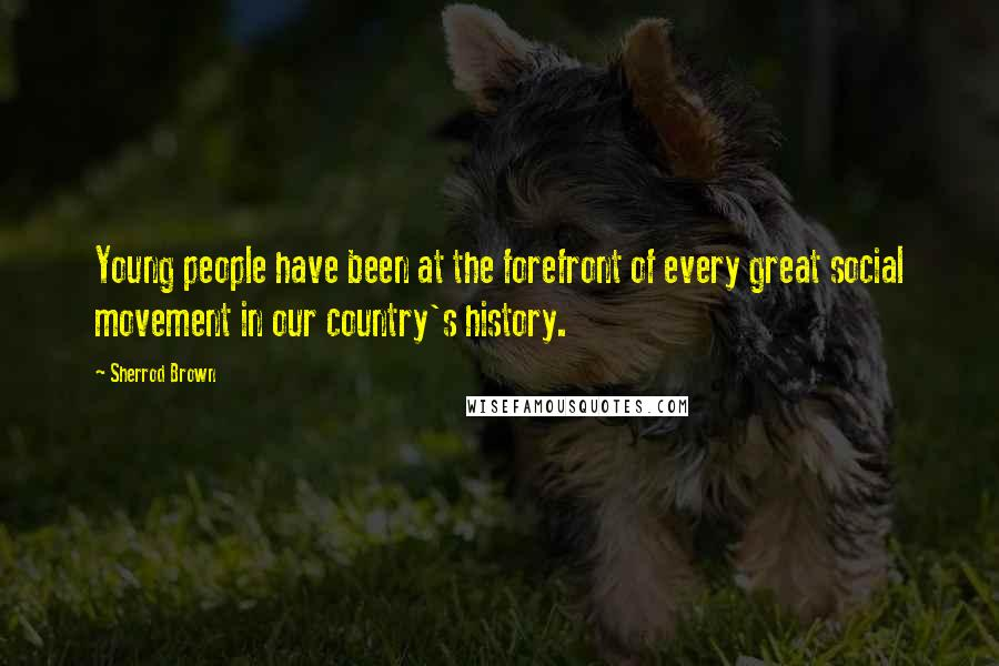 Sherrod Brown quotes: Young people have been at the forefront of every great social movement in our country's history.