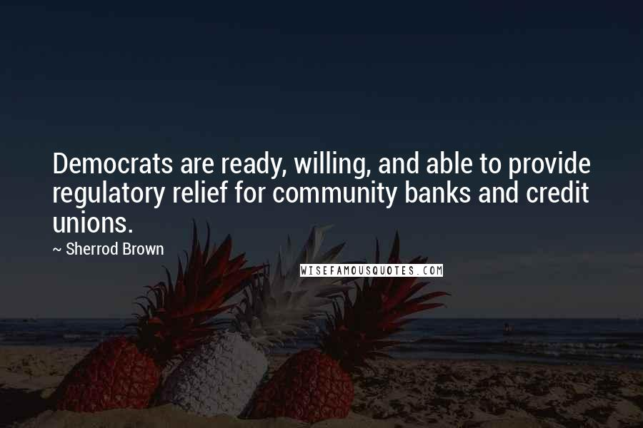 Sherrod Brown quotes: Democrats are ready, willing, and able to provide regulatory relief for community banks and credit unions.