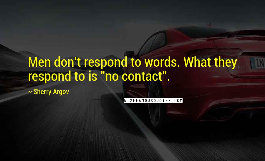 "Sherry Argov quotes: Men don't respond to words. What they respond to is ""no contact""."